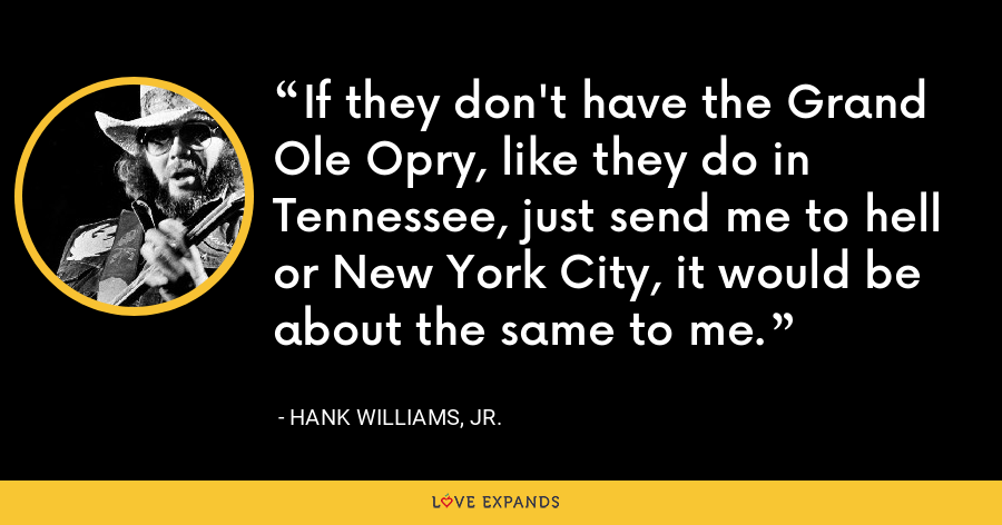 If they don't have the Grand Ole Opry, like they do in Tennessee, just send me to hell or New York City, it would be about the same to me. - Hank Williams, Jr.