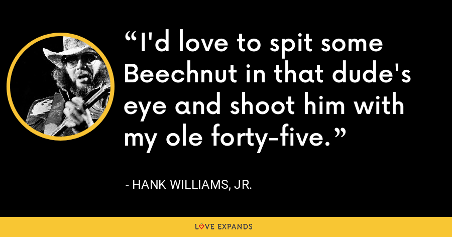 I'd love to spit some Beechnut in that dude's eye and shoot him with my ole forty-five. - Hank Williams, Jr.
