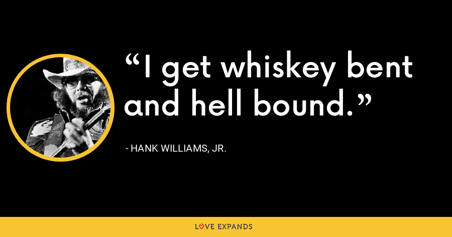 I get whiskey bent and hell bound. - Hank Williams, Jr.