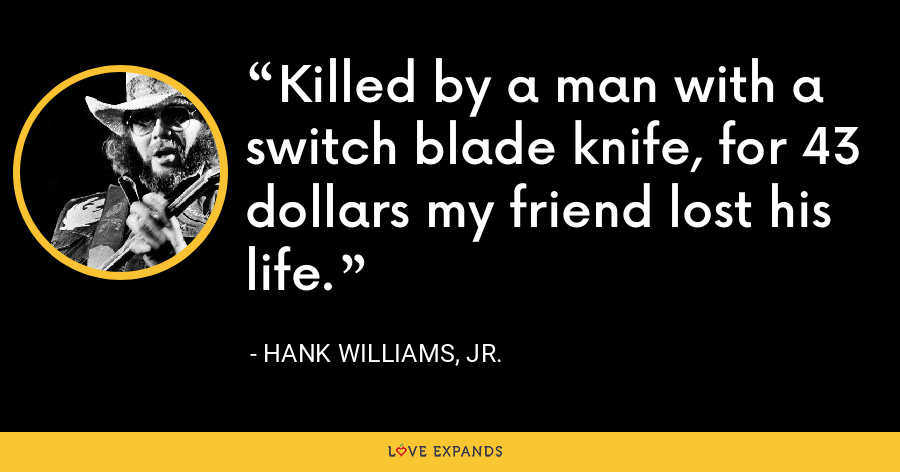 Killed by a man with a switch blade knife, for 43 dollars my friend lost his life. - Hank Williams, Jr.