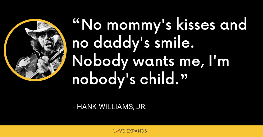 No mommy's kisses and no daddy's smile. Nobody wants me, I'm nobody's child. - Hank Williams, Jr.