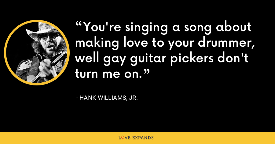 You're singing a song about making love to your drummer, well gay guitar pickers don't turn me on. - Hank Williams, Jr.