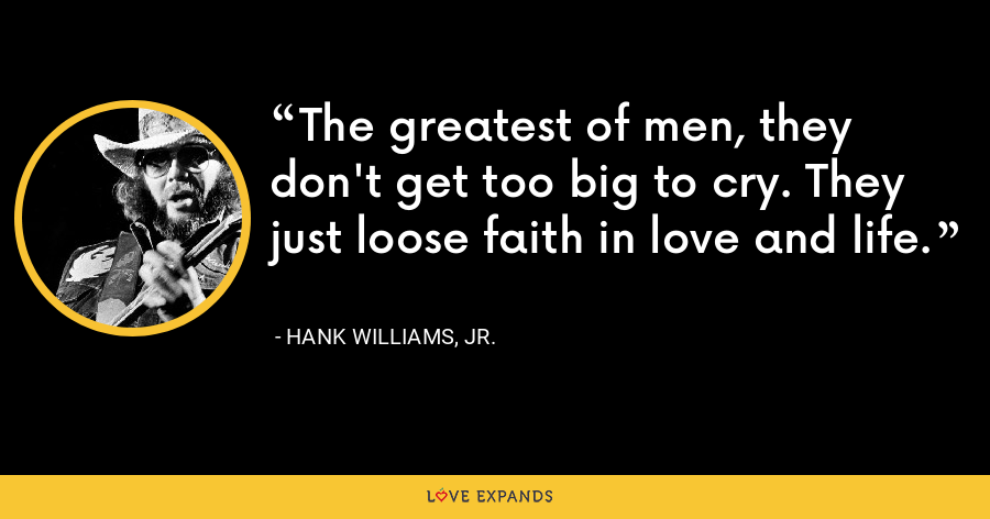 The greatest of men, they don't get too big to cry. They just loose faith in love and life. - Hank Williams, Jr.