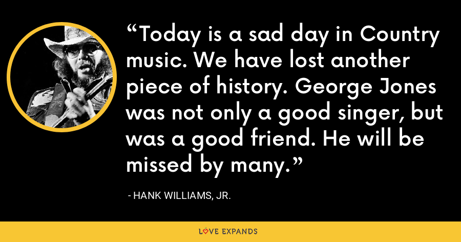 Today is a sad day in Country music. We have lost another piece of history. George Jones was not only a good singer, but was a good friend. He will be missed by many. - Hank Williams, Jr.
