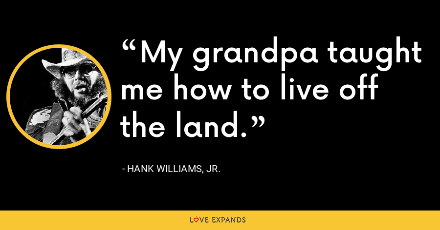 My grandpa taught me how to live off the land. - Hank Williams, Jr.
