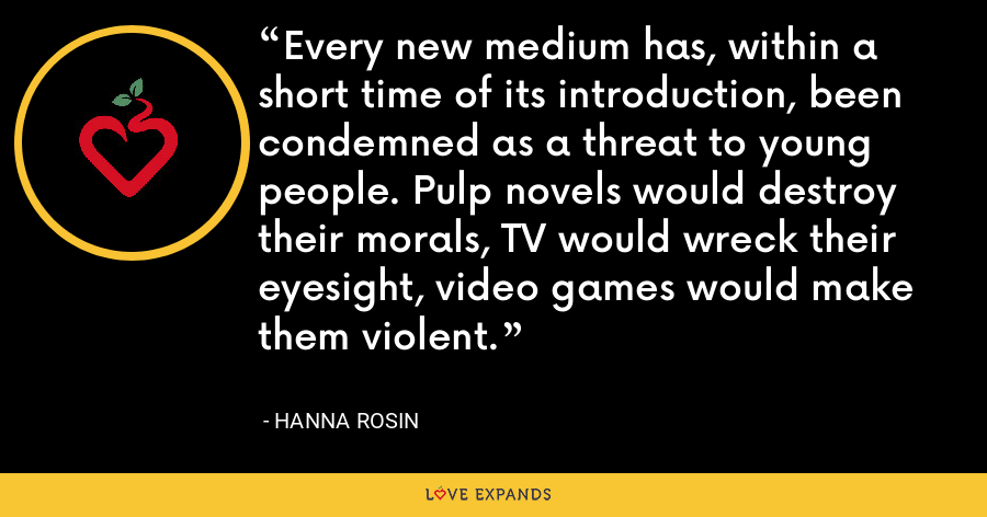 Every new medium has, within a short time of its introduction, been condemned as a threat to young people. Pulp novels would destroy their morals, TV would wreck their eyesight, video games would make them violent. - Hanna Rosin
