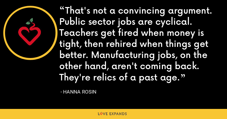 That's not a convincing argument. Public sector jobs are cyclical. Teachers get fired when money is tight, then rehired when things get better. Manufacturing jobs, on the other hand, aren't coming back. They're relics of a past age. - Hanna Rosin