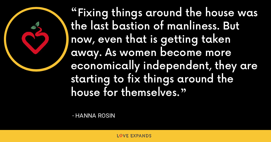 Fixing things around the house was the last bastion of manliness. But now, even that is getting taken away. As women become more economically independent, they are starting to fix things around the house for themselves. - Hanna Rosin