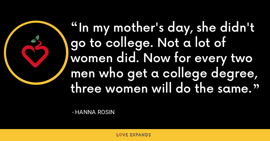 In my mother's day, she didn't go to college. Not a lot of women did. Now for every two men who get a college degree, three women will do the same. - Hanna Rosin