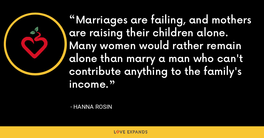 Marriages are failing, and mothers are raising their children alone. Many women would rather remain alone than marry a man who can't contribute anything to the family's income. - Hanna Rosin