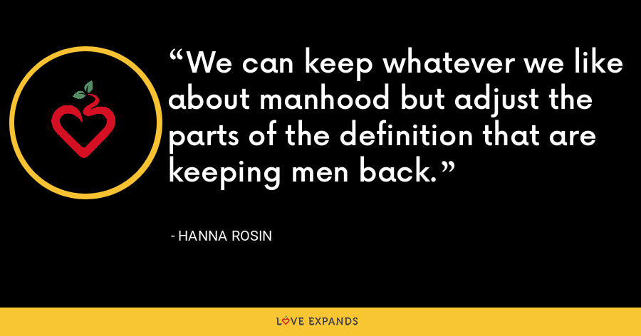 We can keep whatever we like about manhood but adjust the parts of the definition that are keeping men back. - Hanna Rosin