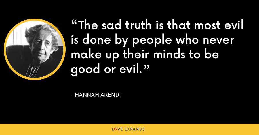 The sad truth is that most evil is done by people who never make up their minds to be good or evil. - Hannah Arendt