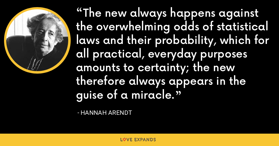 The new always happens against the overwhelming odds of statistical laws and their probability, which for all practical, everyday purposes amounts to certainty; the new therefore always appears in the guise of a miracle. - Hannah Arendt