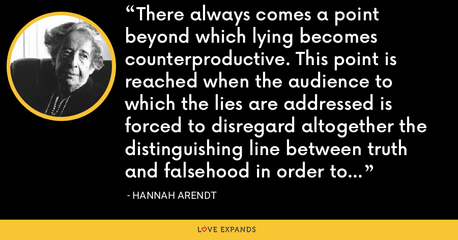 There always comes a point beyond which lying becomes counterproductive. This point is reached when the audience to which the lies are addressed is forced to disregard altogether the distinguishing line between truth and falsehood in order to be able to survive. - Hannah Arendt