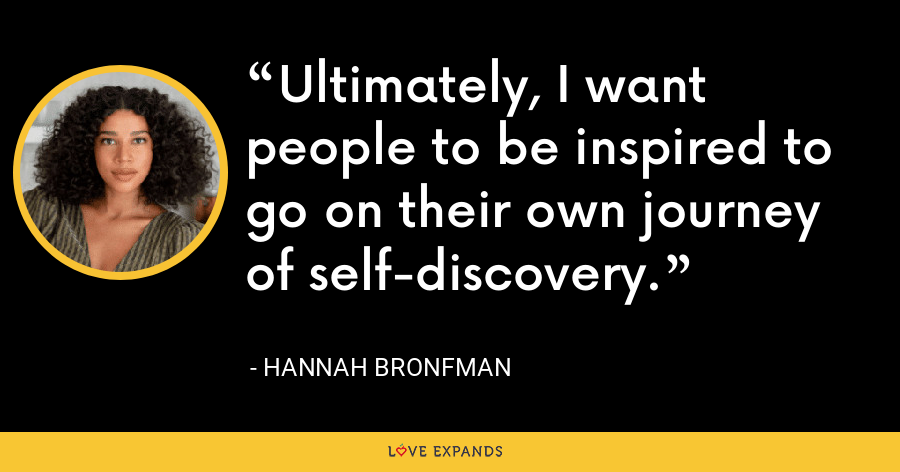 Ultimately, I want people to be inspired to go on their own journey of self-discovery. - Hannah Bronfman