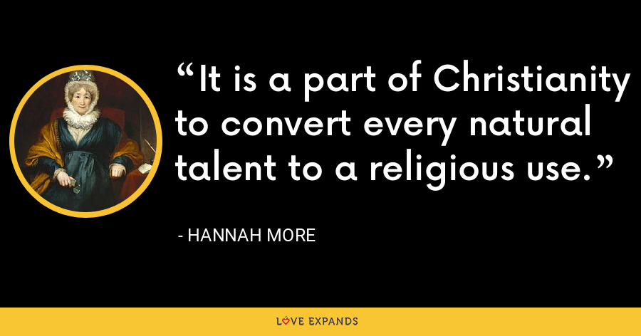 It is a part of Christianity to convert every natural talent to a religious use. - Hannah More