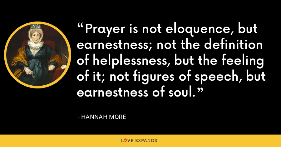 Prayer is not eloquence, but earnestness; not the definition of helplessness, but the feeling of it; not figures of speech, but earnestness of soul. - Hannah More