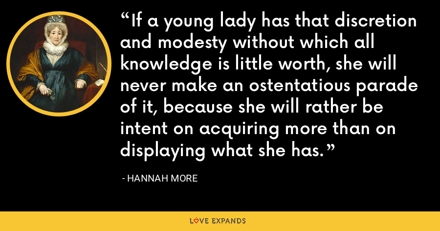 If a young lady has that discretion and modesty without which all knowledge is little worth, she will never make an ostentatious parade of it, because she will rather be intent on acquiring more than on displaying what she has. - Hannah More