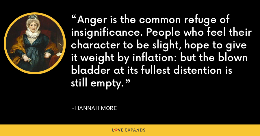 Anger is the common refuge of insignificance. People who feel their character to be slight, hope to give it weight by inflation: but the blown bladder at its fullest distention is still empty. - Hannah More