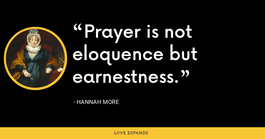 Prayer is not eloquence but earnestness. - Hannah More
