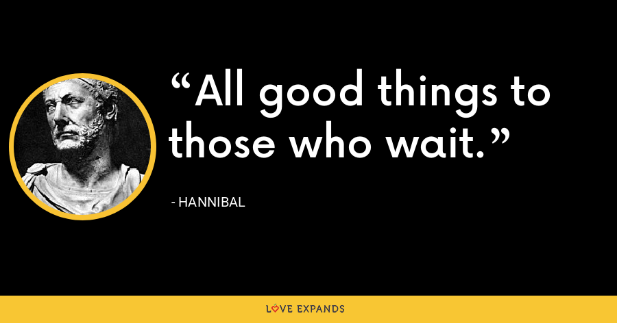 All good things to those who wait. - Hannibal