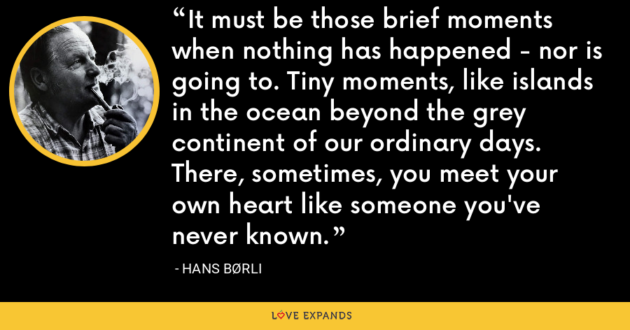 It must be those brief moments when nothing has happened - nor is going to. Tiny moments, like islands in the ocean beyond the grey continent of our ordinary days. There, sometimes, you meet your own heart like someone you've never known. - Hans Børli