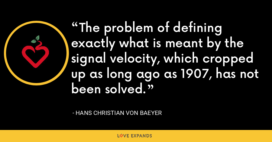 The problem of defining exactly what is meant by the signal velocity, which cropped up as long ago as 1907, has not been solved. - Hans Christian von Baeyer