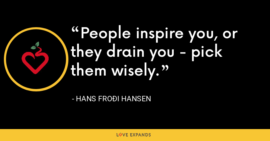 People inspire you, or they drain you - pick them wisely. - Hans Froði Hansen