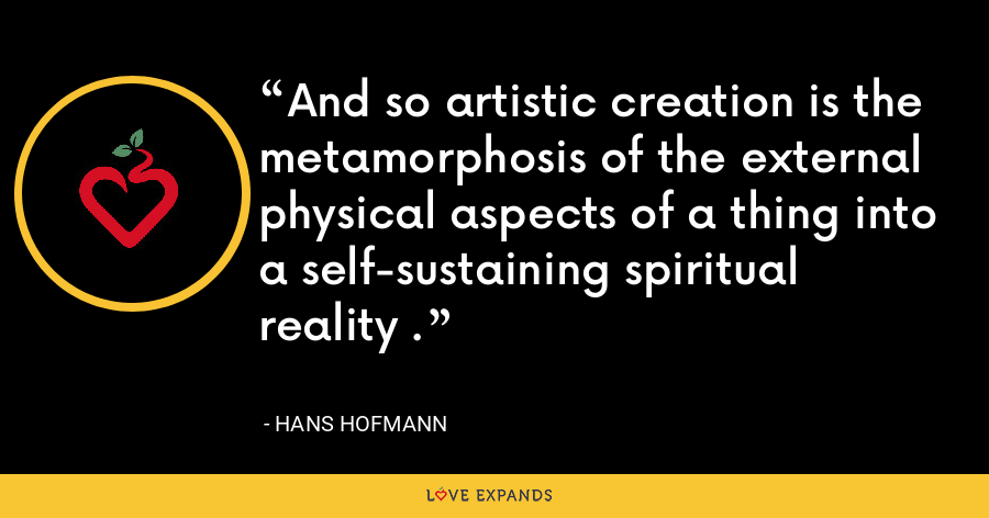 And so artistic creation is the metamorphosis of the external physical aspects of a thing into a self-sustaining spiritual reality . - Hans Hofmann
