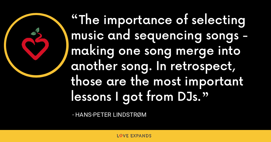 The importance of selecting music and sequencing songs - making one song merge into another song. In retrospect, those are the most important lessons I got from DJs. - Hans-Peter Lindstrøm