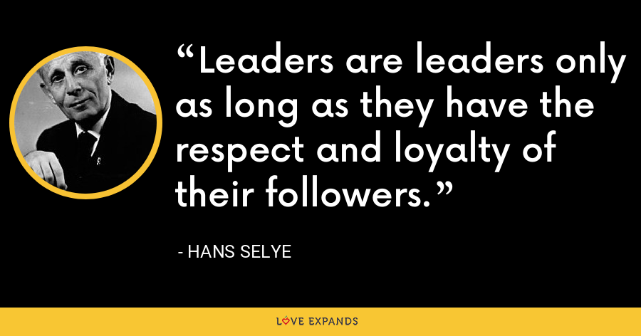 Leaders are leaders only as long as they have the respect and loyalty of their followers. - Hans Selye