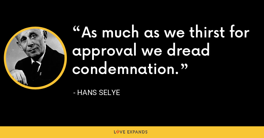 As much as we thirst for approval we dread condemnation. - Hans Selye
