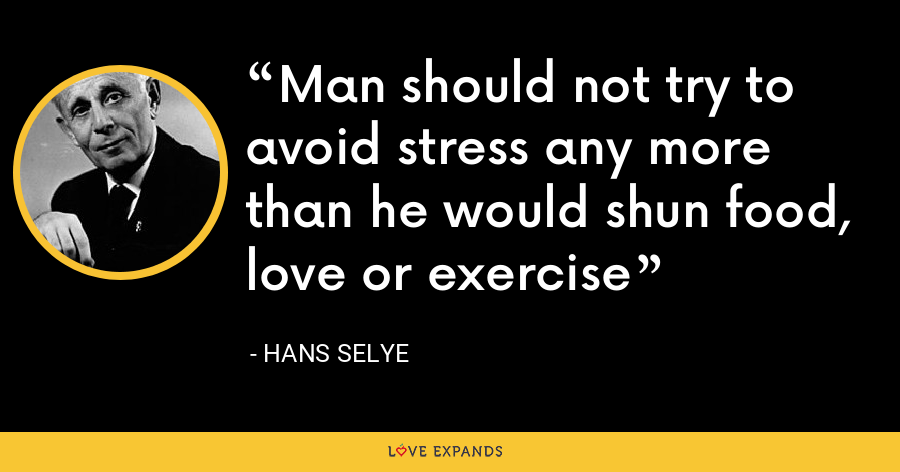 Man should not try to avoid stress any more than he would shun food, love or exercise - Hans Selye