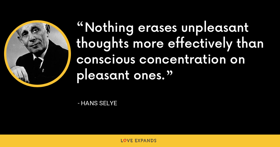 Nothing erases unpleasant thoughts more effectively than conscious concentration on pleasant ones. - Hans Selye