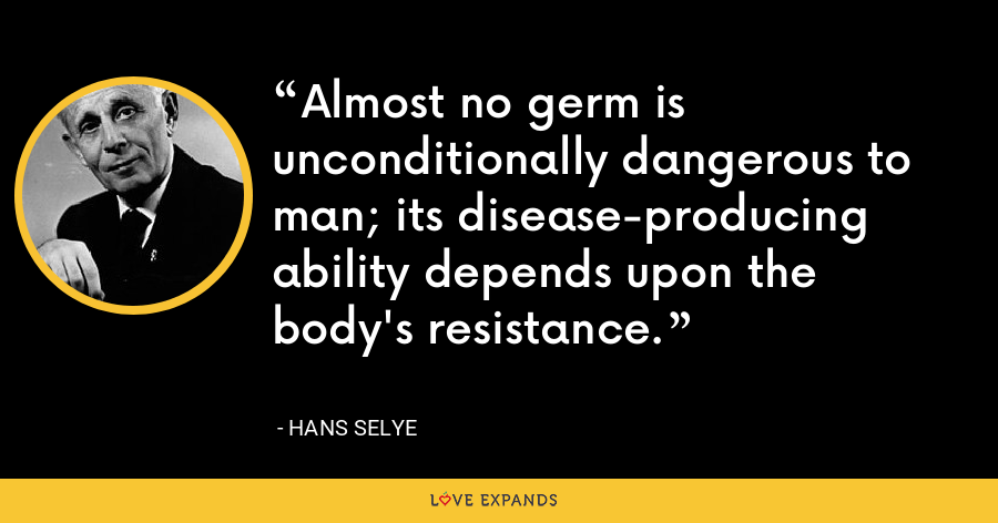 Almost no germ is unconditionally dangerous to man; its disease-producing ability depends upon the body's resistance. - Hans Selye