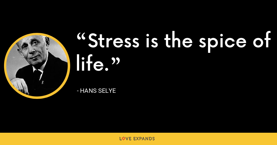 Stress is the spice of life. - Hans Selye
