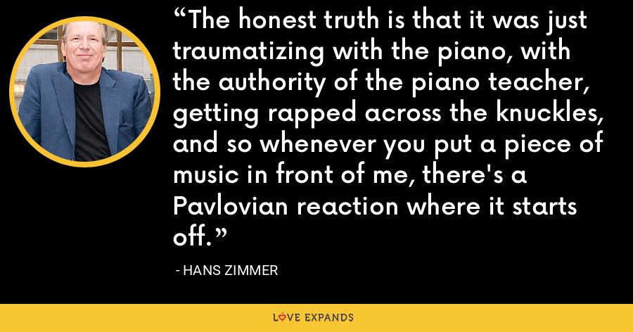 The honest truth is that it was just traumatizing with the piano, with the authority of the piano teacher, getting rapped across the knuckles, and so whenever you put a piece of music in front of me, there's a Pavlovian reaction where it starts off. - Hans Zimmer