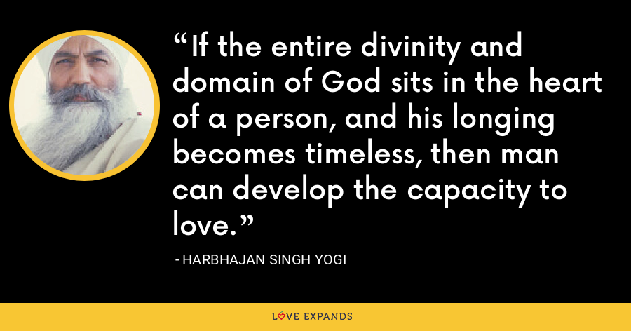 If the entire divinity and domain of God sits in the heart of a person, and his longing becomes timeless, then man can develop the capacity to love. - Harbhajan Singh Yogi