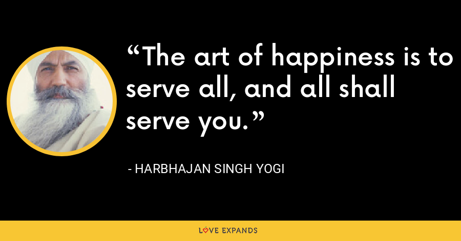 The art of happiness is to serve all, and all shall serve you. - Harbhajan Singh Yogi