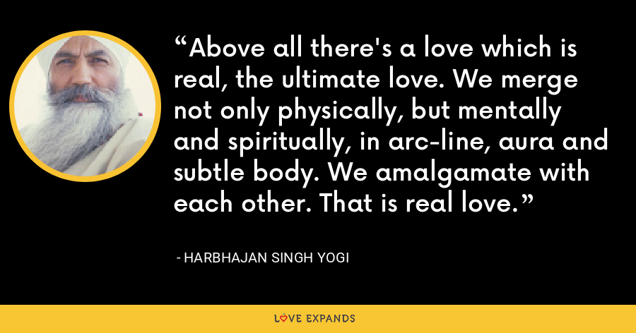 Above all there's a love which is real, the ultimate love. We merge not only physically, but mentally and spiritually, in arc-line, aura and subtle body. We amalgamate with each other. That is real love. - Harbhajan Singh Yogi