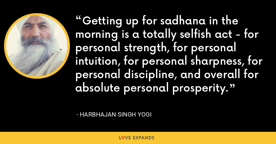 Getting up for sadhana in the morning is a totally selfish act - for personal strength, for personal intuition, for personal sharpness, for personal discipline, and overall for absolute personal prosperity. - Harbhajan Singh Yogi