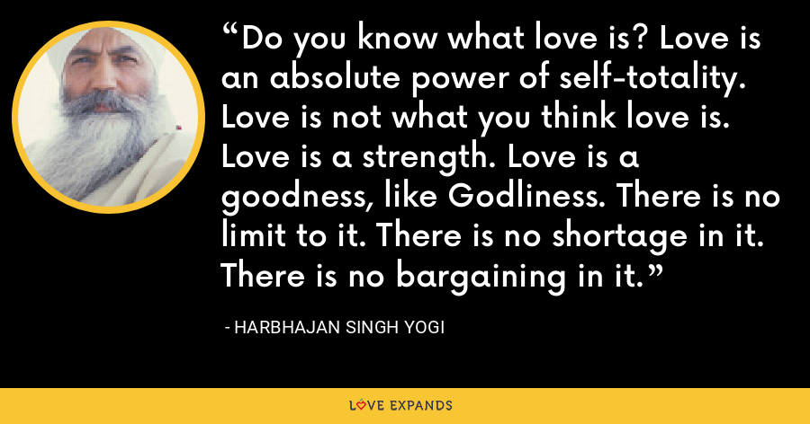 Do you know what love is? Love is an absolute power of self-totality. Love is not what you think love is. Love is a strength. Love is a goodness, like Godliness. There is no limit to it. There is no shortage in it. There is no bargaining in it. - Harbhajan Singh Yogi