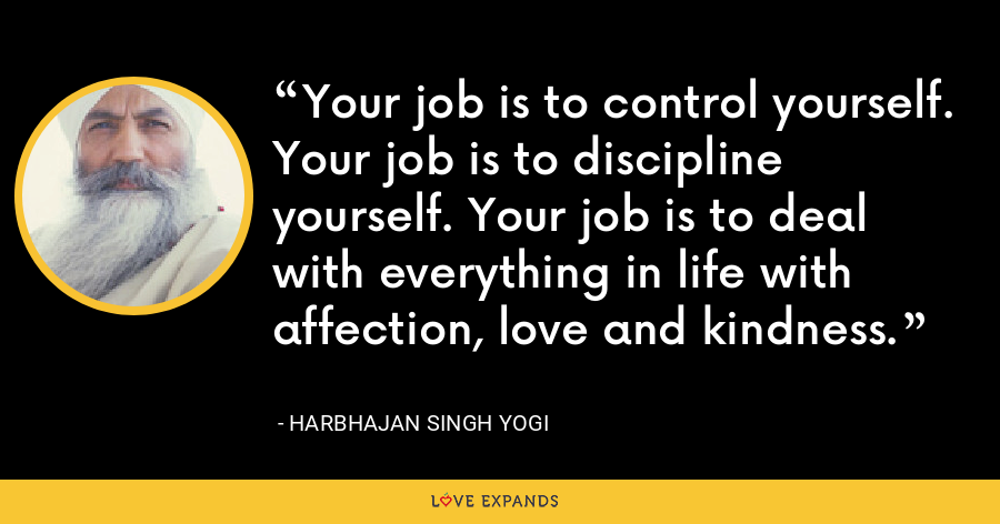 Your job is to control yourself. Your job is to discipline yourself. Your job is to deal with everything in life with affection, love and kindness. - Harbhajan Singh Yogi