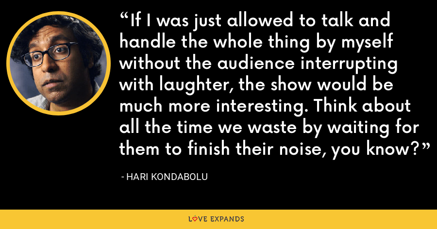 If I was just allowed to talk and handle the whole thing by myself without the audience interrupting with laughter, the show would be much more interesting. Think about all the time we waste by waiting for them to finish their noise, you know? - Hari Kondabolu