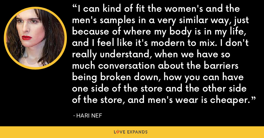 I can kind of fit the women's and the men's samples in a very similar way, just because of where my body is in my life, and I feel like it's modern to mix. I don't really understand, when we have so much conversation about the barriers being broken down, how you can have one side of the store and the other side of the store, and men's wear is cheaper. - Hari Nef