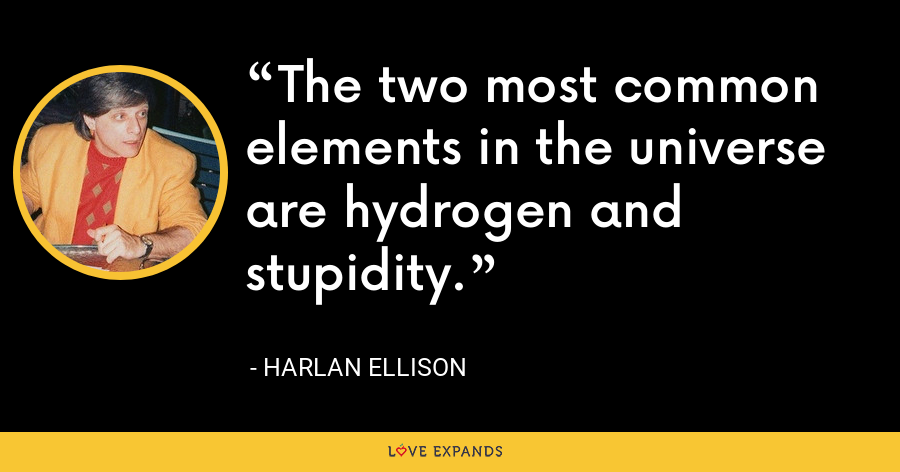 The two most common elements in the universe are hydrogen and stupidity. - Harlan Ellison