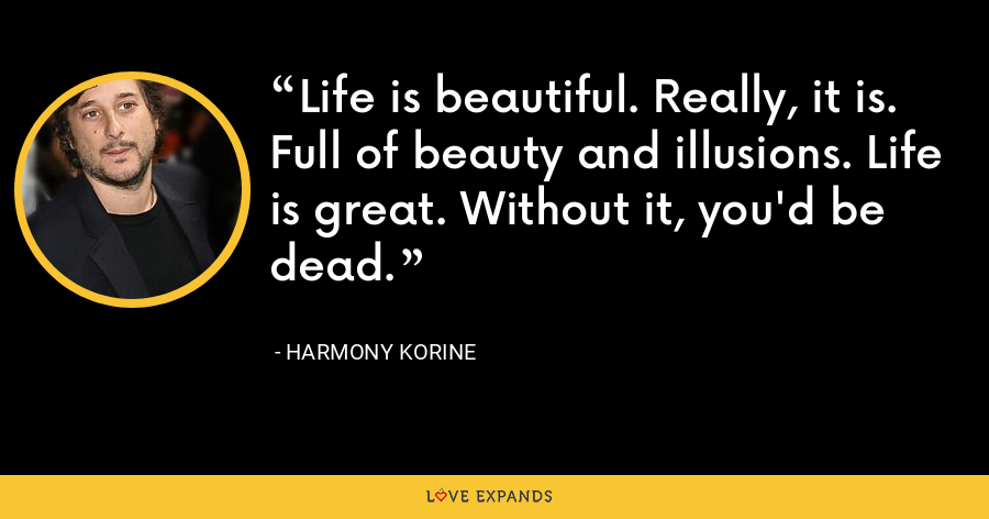 Life is beautiful. Really, it is. Full of beauty and illusions. Life is great. Without it, you'd be dead. - Harmony Korine