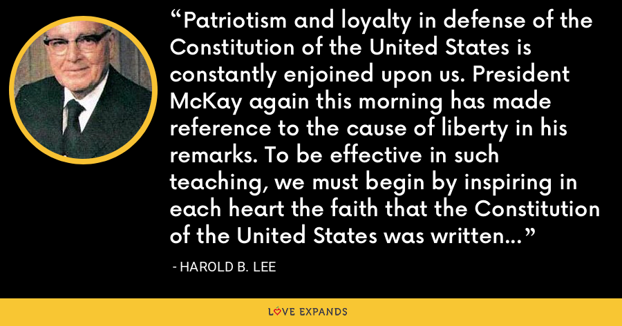 Patriotism and loyalty in defense of the Constitution of the United States is constantly enjoined upon us. President McKay again this morning has made reference to the cause of liberty in his remarks. To be effective in such teaching, we must begin by inspiring in each heart the faith that the Constitution of the United States was written by inspired men whom God raised up for that very purpose. - Harold B. Lee