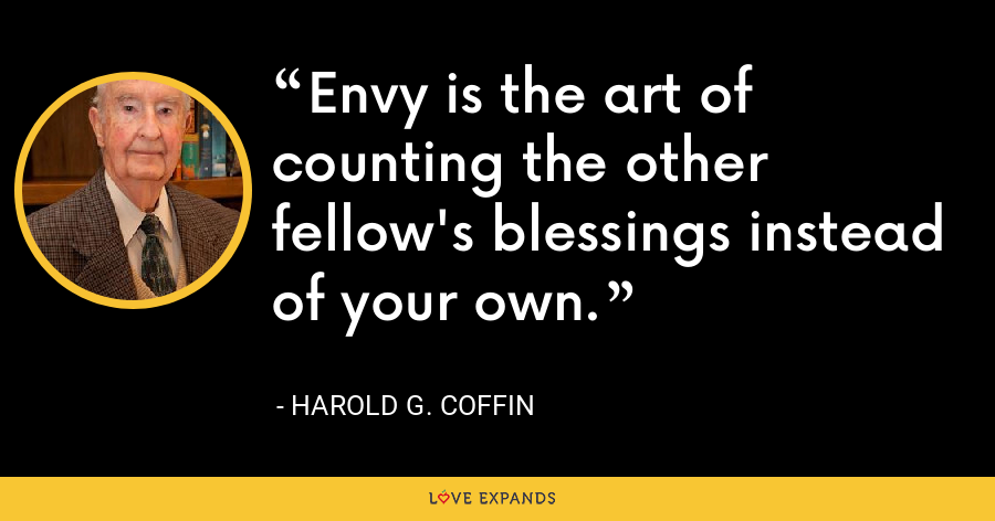 Envy is the art of counting the other fellow's blessings instead of your own. - Harold G. Coffin