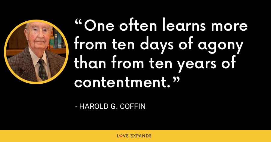 One often learns more from ten days of agony than from ten years of contentment. - Harold G. Coffin
